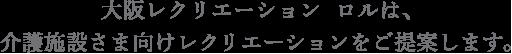 大阪レクリエーション ロルは、介護施設さま向けレクリエーションをご提案します。